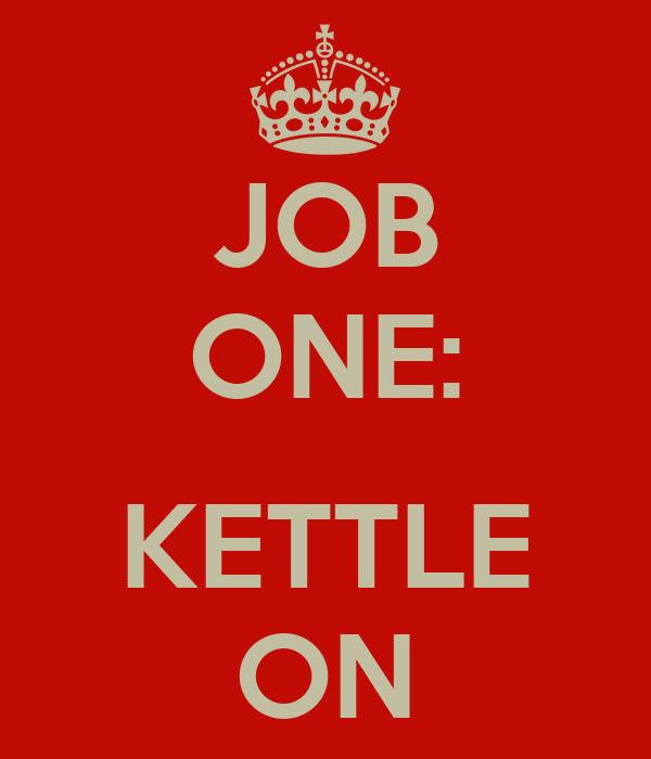 JOB ONE:   KETTLE ON