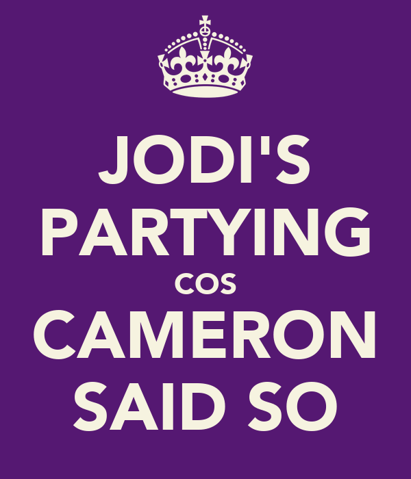 JODI'S PARTYING COS CAMERON SAID SO