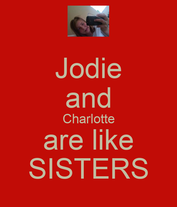 Jodie and Charlotte are like SISTERS