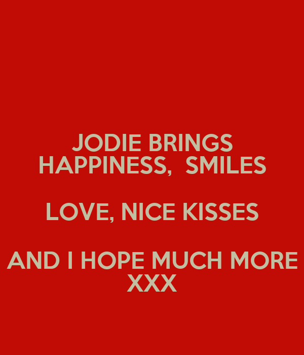 JODIE BRINGS HAPPINESS,  SMILES LOVE, NICE KISSES AND I HOPE MUCH MORE XXX