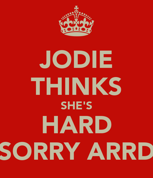 JODIE THINKS SHE'S HARD SORRY ARRD