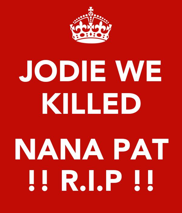JODIE WE KILLED  NANA PAT !! R.I.P !!