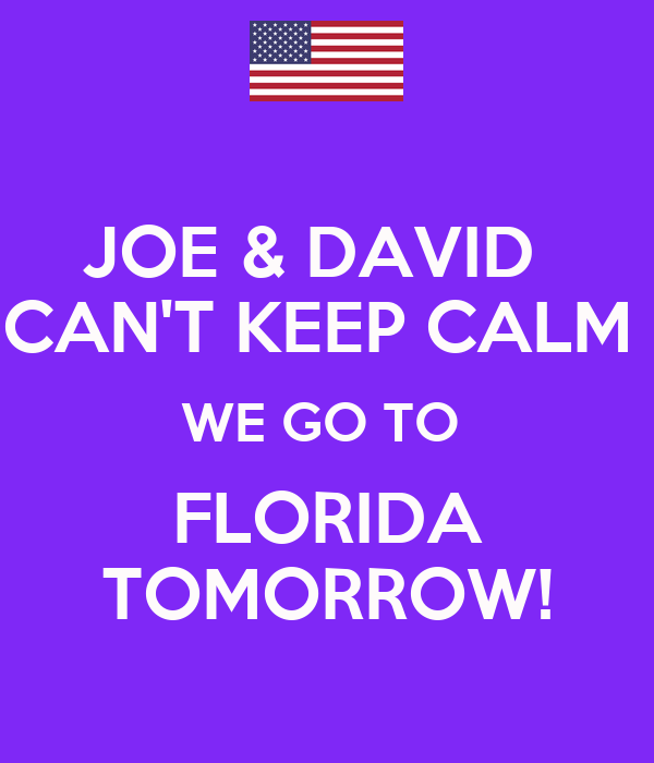 JOE & DAVID   CAN'T KEEP CALM  WE GO TO  FLORIDA TOMORROW!