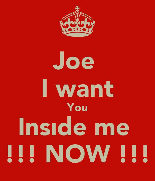 Joe  I want You Insıde me  !!! NOW !!!