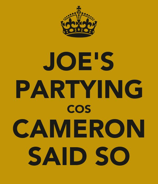 JOE'S PARTYING COS CAMERON SAID SO