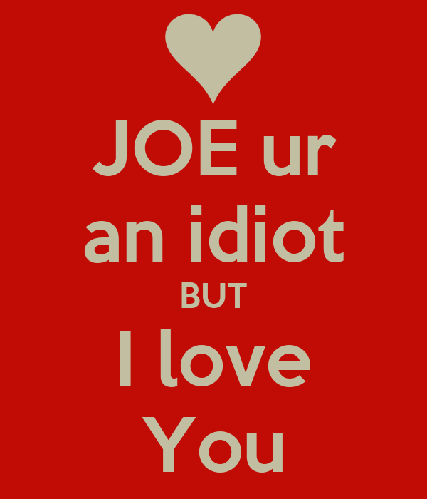 JOE ur an idiot BUT I love You