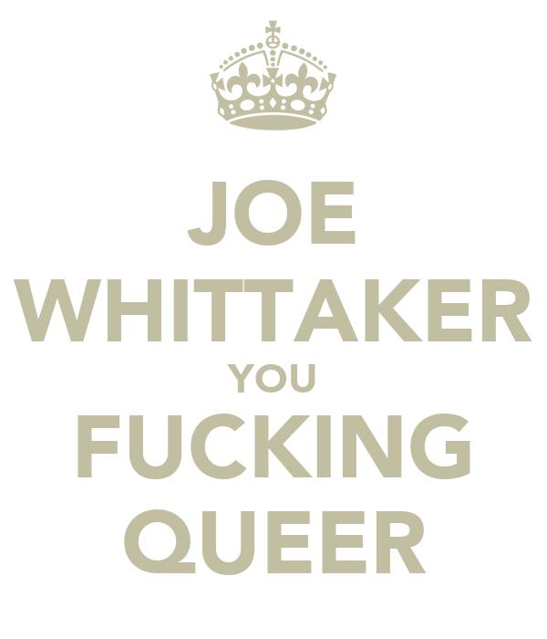 JOE WHITTAKER YOU FUCKING QUEER