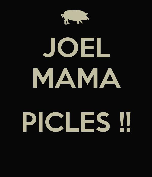 JOEL MAMA  PICLES !!