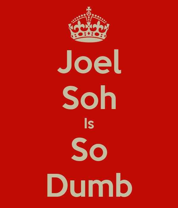 Joel Soh Is So Dumb