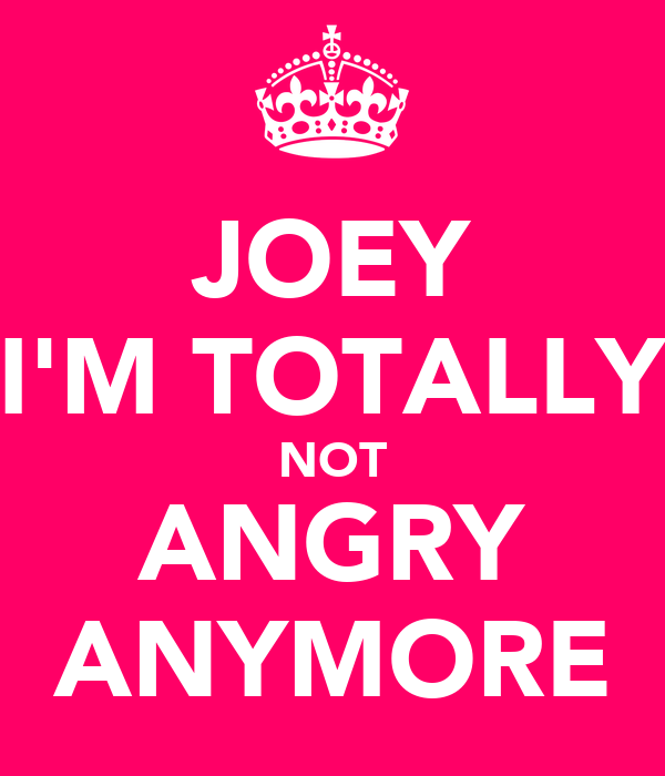 JOEY I'M TOTALLY NOT ANGRY ANYMORE
