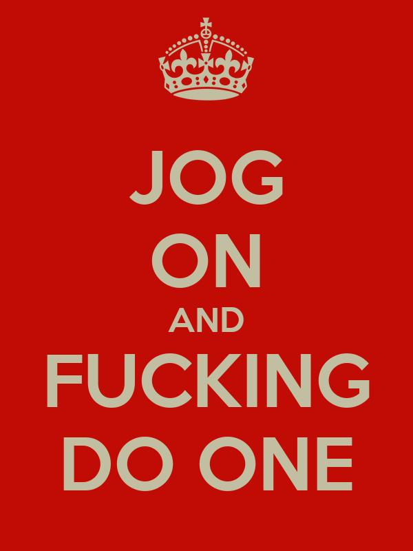 JOG ON AND FUCKING DO ONE