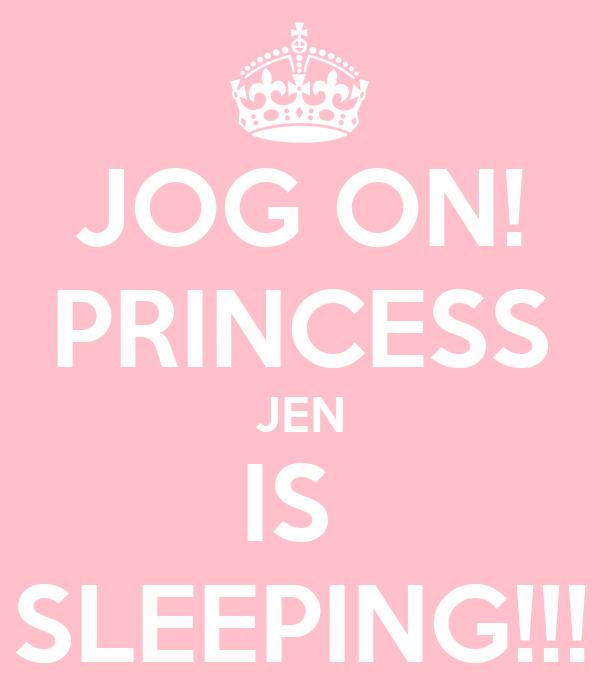 JOG ON! PRINCESS JEN IS  SLEEPING!!!