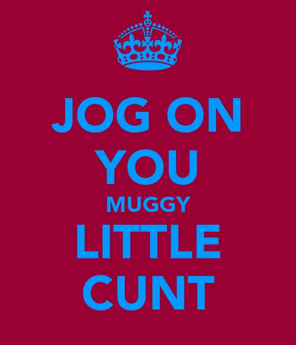 JOG ON YOU MUGGY LITTLE CUNT