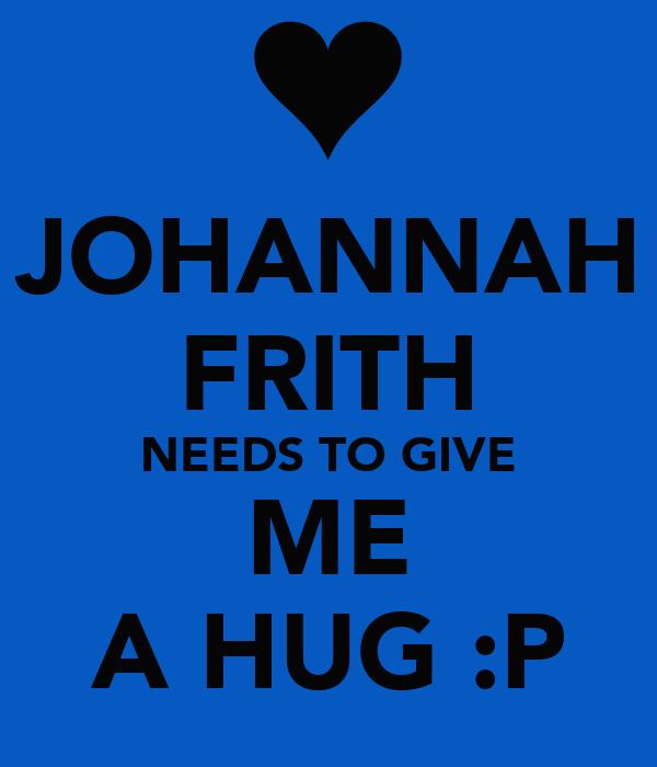 JOHANNAH FRITH NEEDS TO GIVE ME A HUG :P