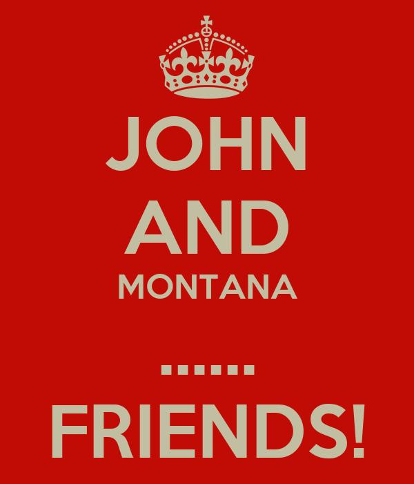 JOHN AND MONTANA ...... FRIENDS!