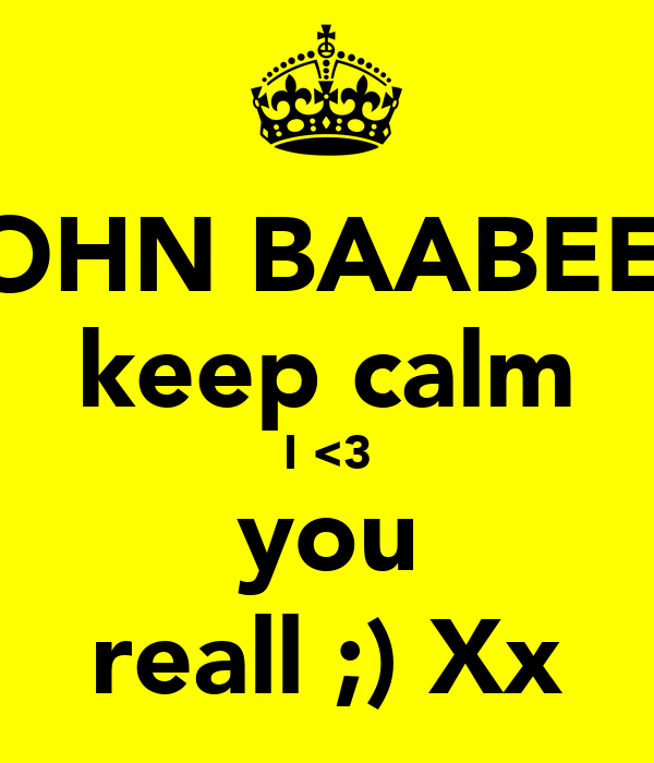 JOHN BAABEEY keep calm I <3 you reall ;) Xx