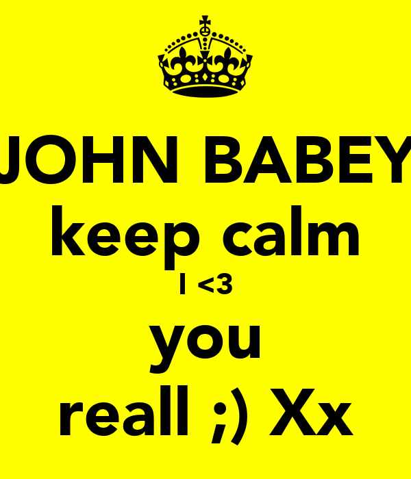 JOHN BABEY keep calm I <3 you reall ;) Xx