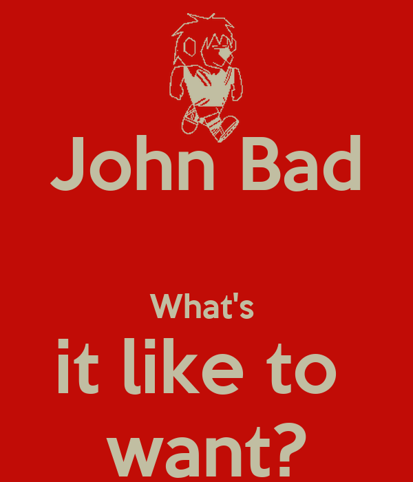 John Bad  What's  it like to  want?