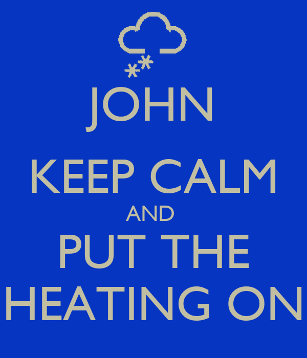 JOHN KEEP CALM AND  PUT THE HEATING ON