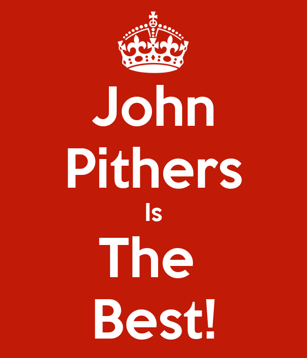 John Pithers Is The  Best!