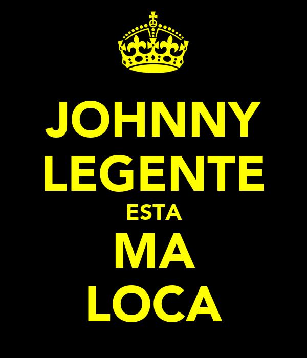 JOHNNY LEGENTE ESTA MA LOCA