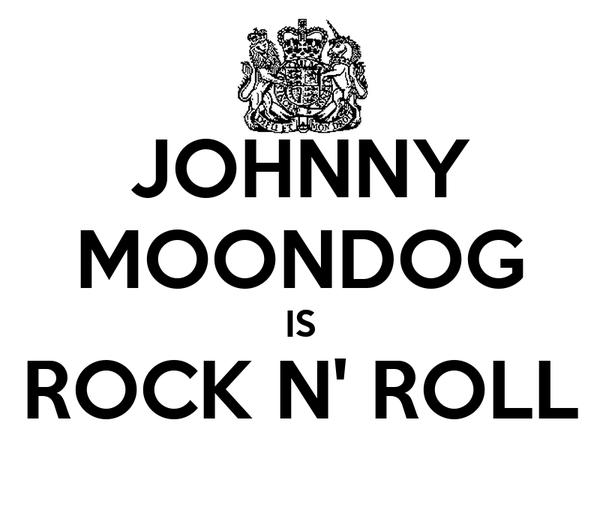 JOHNNY MOONDOG IS ROCK N' ROLL