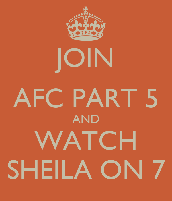 JOIN AFC PART 5 AND WATCH SHEILA ON 7