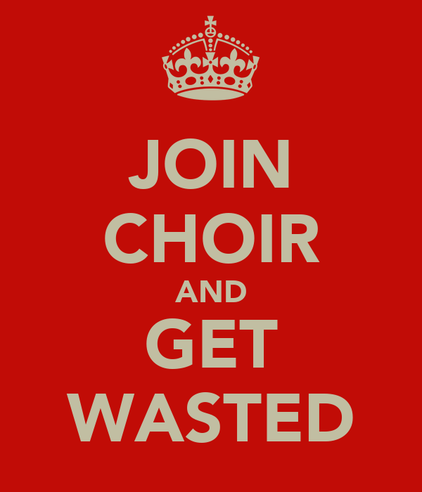 JOIN CHOIR AND GET WASTED