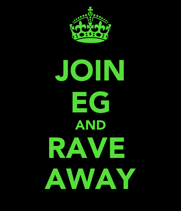JOIN EG AND RAVE  AWAY