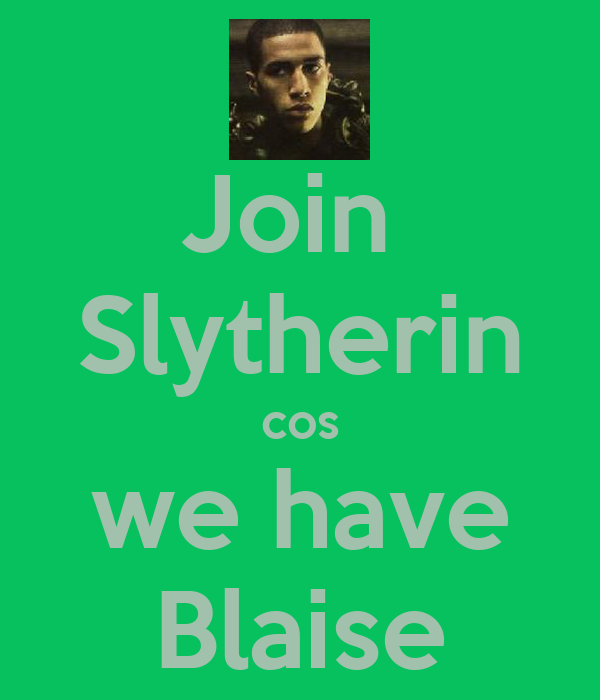 Join  Slytherin cos we have Blaise