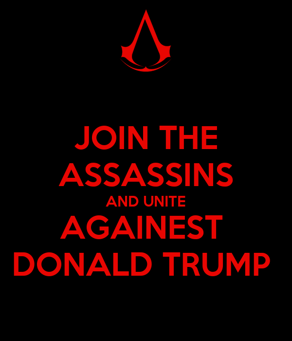 JOIN THE ASSASSINS AND UNITE AGAINEST  DONALD TRUMP