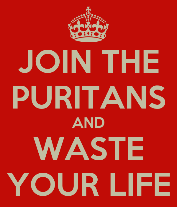 JOIN THE PURITANS AND WASTE YOUR LIFE