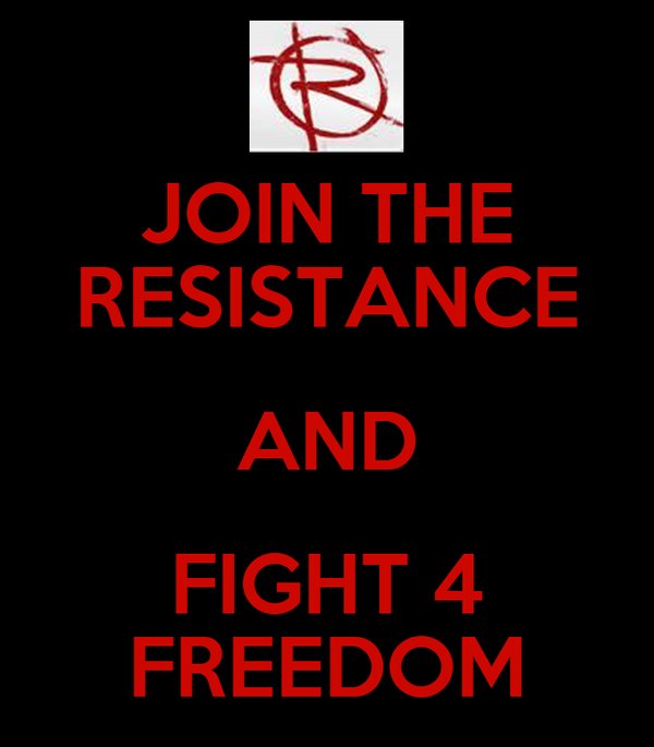 JOIN THE RESISTANCE AND FIGHT 4 FREEDOM