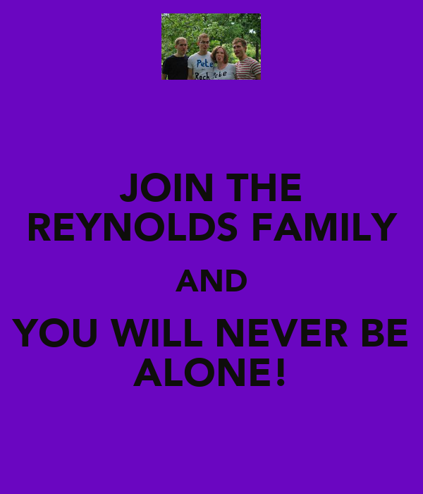 JOIN THE REYNOLDS FAMILY AND YOU WILL NEVER BE ALONE!