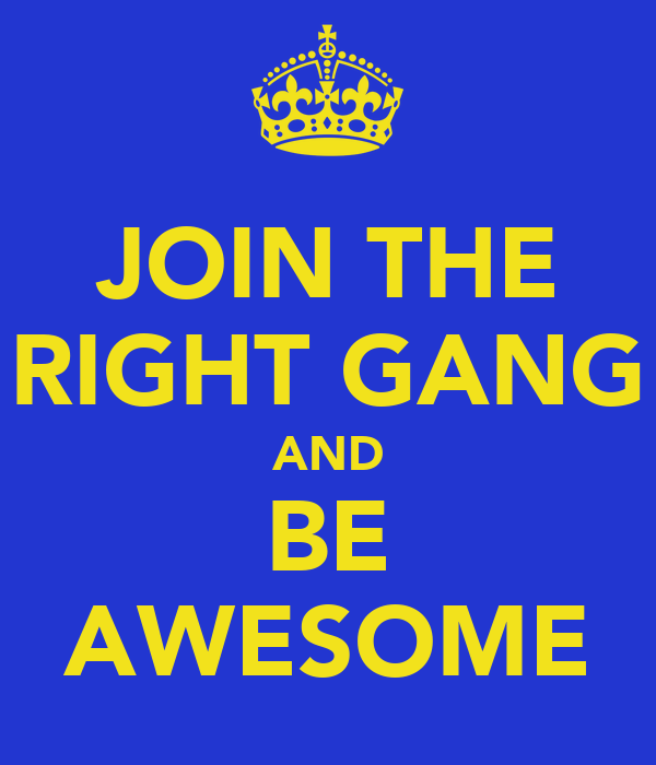 JOIN THE RIGHT GANG AND BE AWESOME