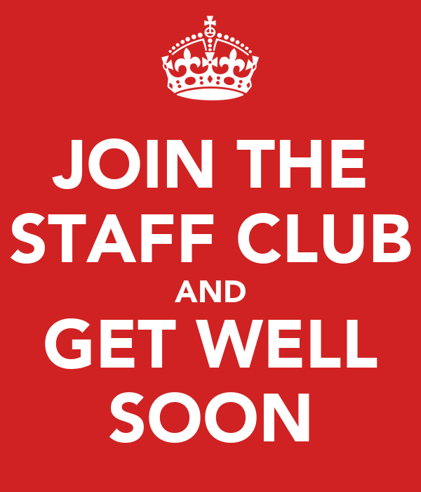 JOIN THE STAFF CLUB AND GET WELL SOON