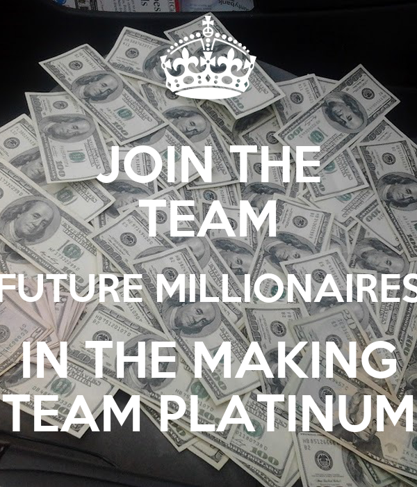 JOIN THE TEAM FUTURE MILLIONAIRES IN THE MAKING TEAM PLATINUM