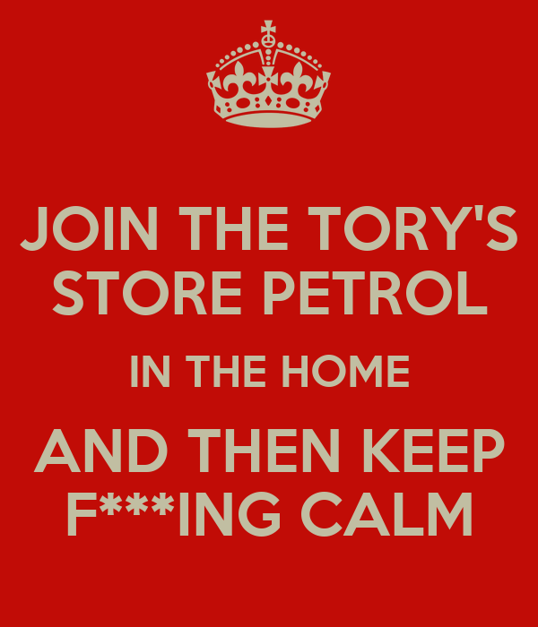 JOIN THE TORY'S STORE PETROL IN THE HOME AND THEN KEEP F***ING CALM