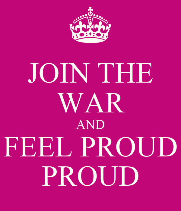JOIN THE WAR AND FEEL PROUD PROUD