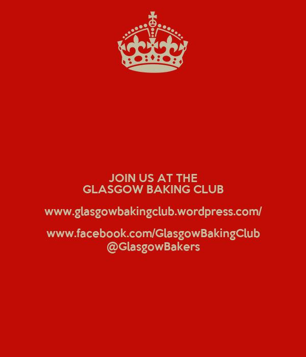 JOIN US AT THE GLASGOW BAKING CLUB www.glasgowbakingclub.wordpress.com/ www.facebook.com/GlasgowBakingClub @GlasgowBakers