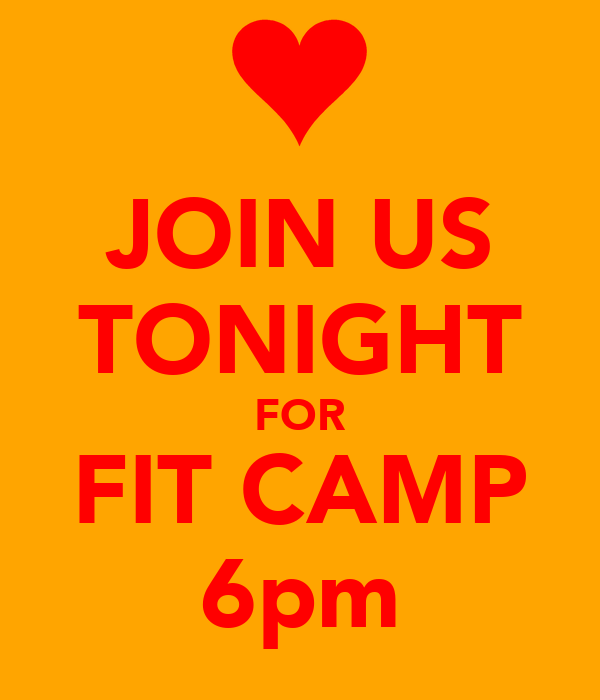 JOIN US TONIGHT FOR FIT CAMP 6pm
