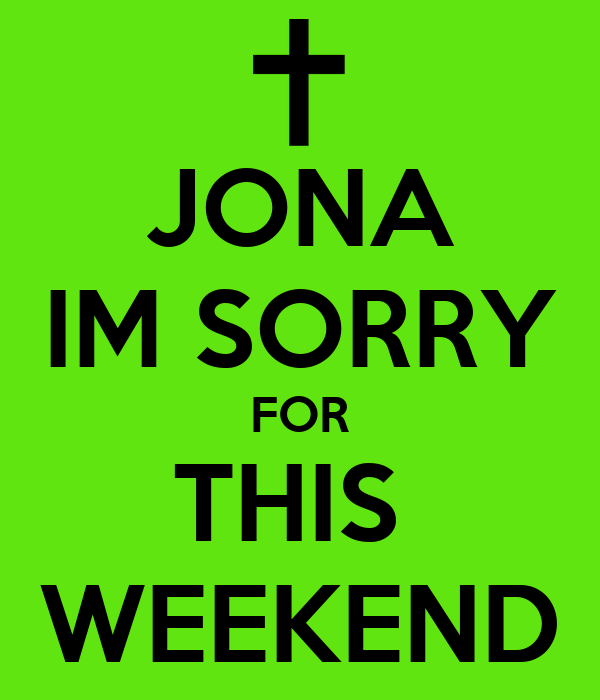 JONA IM SORRY FOR THIS  WEEKEND