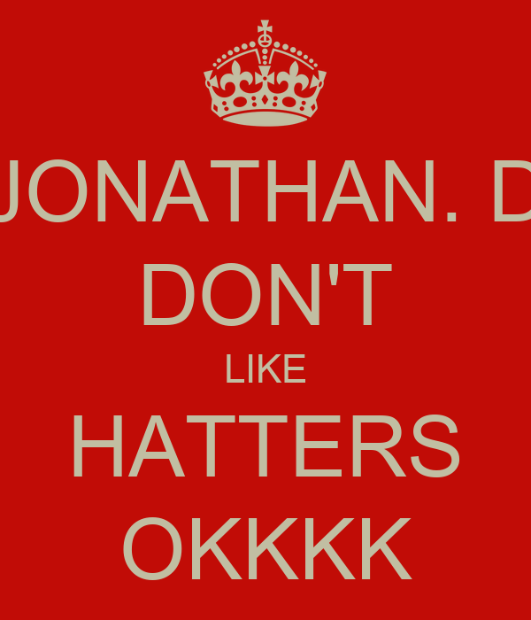 JONATHAN. D DON'T LIKE HATTERS OKKKK