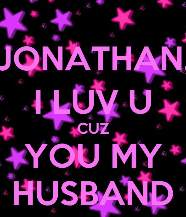 JONATHAN, I LUV U CUZ YOU MY HUSBAND