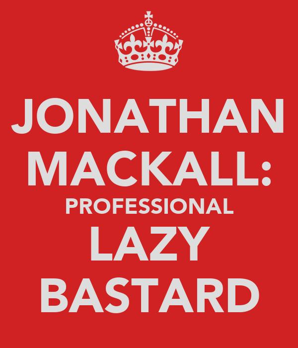 JONATHAN MACKALL: PROFESSIONAL LAZY BASTARD