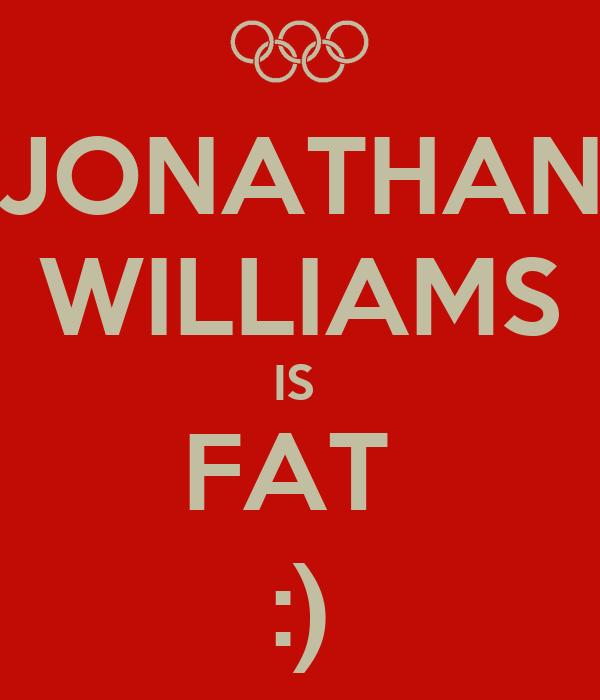 JONATHAN WILLIAMS IS  FAT  :)