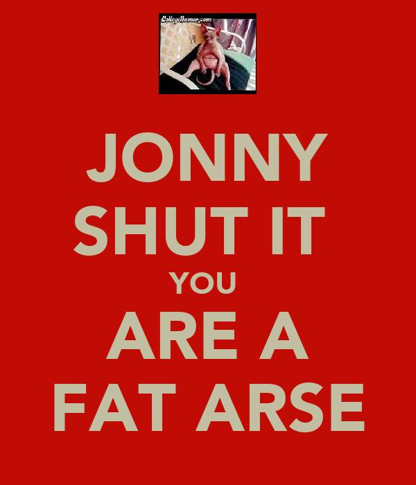 JONNY SHUT IT  YOU  ARE A FAT ARSE