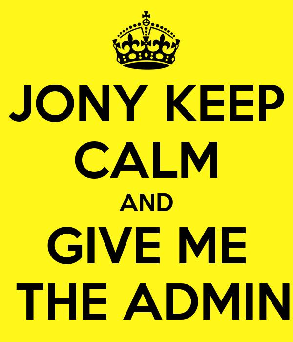 JONY KEEP CALM AND GIVE ME  THE ADMIN