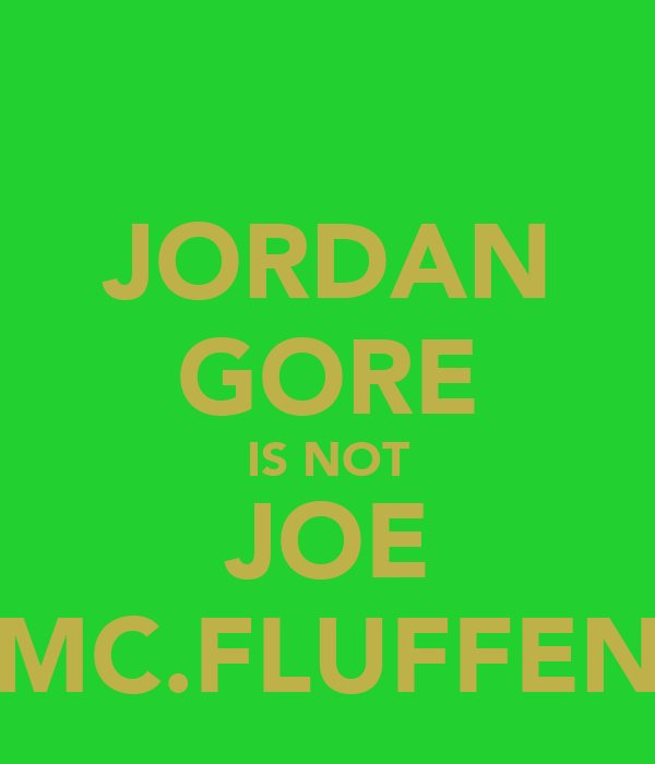 JORDAN GORE IS NOT JOE MC.FLUFFEN
