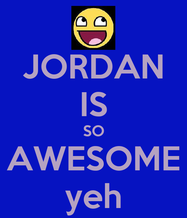 JORDAN IS SO AWESOME yeh
